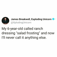 "Funny, Unicorn, and Old: James Breakwell, Exploding Unicorn  @XplodingUnicorn  My 6-year-old called ranch  dressing ""salad frosting"" and now  I'll never call it anything else. This has to become a thing @_theblessedone 🙌🏻😂 Creds: @james_breakwell"