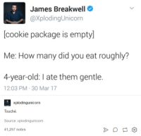 Memes, Help, and Touche: James Breakwell  @Xploding Unicorn  cookie package is emptyl  Me: How many did you eat roughly?  4-year-old: late them gentle.  12:03 PM 30 Mar 17  xplodingunicorn  Touché  Source:xplodingunicorn  41,297 notes i cant, help ~ Dark Willow