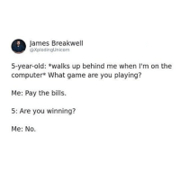 Funny, Computer, and Game: James Breakwell  @xplodingUnicorn  5-year-old: *walks up behind me when I'm on the  computer* What game are you playing?  Me: Pay the bills.  5: Are you winning?  Me: No. Gettn' crushed out here bro.