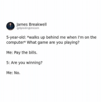 Memes, Computer, and Game: James Breakwell  @XplodingUnicorn  5-year-old: *walks up behind me when I'm on the  computer What game are you playing?  Me: Pay the bills.  5: Are you winning?  Me: No. has anyone self-studied the AP Lang test like is that a good idea - Max textpost textposts