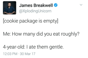 Old, How, and Cookie: James Breakwell  XplodingUnicorn  [cookie package is empty]  Me: How many did you eat roughly?  4-year-old: I ate them gentle.  12:03 PM 30 Mar 17