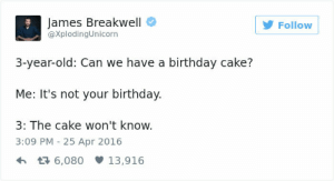 awesomacious:  Everyday is a day for cake!!!!: James Breakwell  @XplodingUnicorn  Follow  3-year-old: Can we have a birthday cake?  Me: It's not your birthday.  3: The cake won't know.  3:09 PM -25 Apr 2016  6,08013,916 awesomacious:  Everyday is a day for cake!!!!