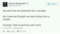 Tats scary!: James Breakwell  @XplodingUnicorn  Follow  We went into the basement for a tornado.  My 3-year-old thought we were hiding from a  tomato  Honestly, that scared her even more.  12:13 PM - 2 May 2016 Tats scary!