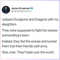 Girls, Army, and Wolf: James Breakwell  @XplodingUnicorn  I played Dungeons and Dragons with my  daughters.  They were supposed to fight the wolves  surrounding a town.  Instead, they fed the wolves and turned  them into their friendly wolf army.  Girls, man. They'll take over the world <p>DnD, man&hellip;</p>