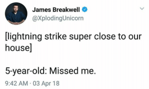 Memes, House, and Lightning: James Breakwell  @XplodingUnicorn  [lightning strike super close to our  house]  5-year-old: Missed me.  9:42 AM 03 Apr 18 40 NEWEST MEMES FOR TODAY #313