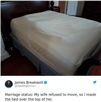 Lmao, Marriage, and Memes: James Breakwell  @XplodingUnicorn  Marriage status: My wife refused to move, so I made  the bed over the top of her. Lmao