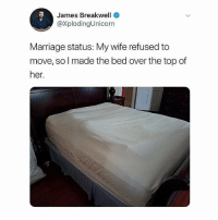 Marriage, Memes, and Wife: James Breakwell  @XplodingUnicorn  Marriage status: My wife refused to  move, so l made the bed over the top of  her. Amazing 😂