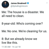 House, Live, and Old: James Breakwell  @XplodingUnicorn  Me: The house is a disaster. We  all need to clean,  8-year-old: Whos coming over?  Me: No one. We're cleaning for us  8: But we already know we  live like this  11:30 AM 14 Jul 18