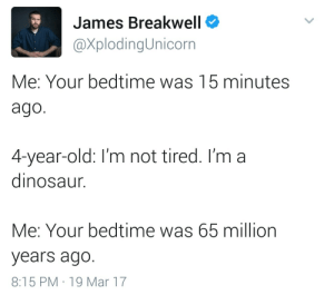 Im A Dinosaur: James Breakwell  @XplodingUnicorn  Me: Your bedtime was 15 minutes  ago  4-year-old: I'm not tired. I'm a  dinosaur.  Me: Your bedtime was 65 million  years ago  8:15 PM 19 Mar 17