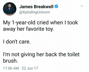 Funny, Old, and Back: James Breakwell  @XplodingUnicorn  My 1-year-old cried when I took  away her favorite toy.  I don't care  I'm not giving her back the toilet  brush  11:06 AM 22 Jun 17 Lavish gifts are a curse! Spoiling a child is just wrong.>>>>>ummm. How does that relate to this post? His kid was playing with a toilet brush. It's a funny joke