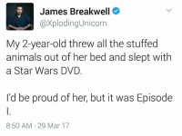 Credit: James Breakwell, Exploding Unicorn: James Breakwell  @XplodingUnicorn  My 2-year-old threw all the stuffed  animals out of her bed and slept with  a Star Wars DVD.  I'd be proud of her, but it was Episode  8:50 AM 29 Mar 17 Credit: James Breakwell, Exploding Unicorn