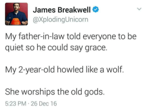 Game of Thrones, Tumblr, and Blog: James Breakwell  XplodingUnicorn  My father-in-law told everyone to be  quiet so he could say grace.  My 2-year-old howled like a wolf.  She worships the old gods.  5:23 PM 26 Dec 16 game-of-thrones-fans:  Raising them right