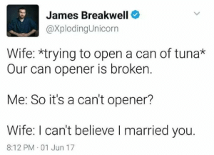 Wife, Can, and James: James Breakwell  @XplodingUnicorn  Wife: *trying to open a can of tuna*  Our can opener is broken.  Me: So it's a can't opener?  Wife: I can't believe I married you.  8:12 PM 01 Jun 17