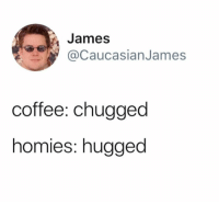 Funny, Coffee, and Blessings: James  CaucasianJames  coffee: chugged  homies: hugged Many blessings out to the homies.