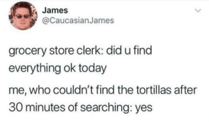 Today, Yes, and Who: James  @CaucasianJames  grocery store clerk: did u find  everything ok today  me, who couldn't find the tortillas after  30 minutes of searching: yes