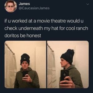 Cool, Movie, and Theatre: James  @CaucasianJames  if u worked at a movie theatre would u  check underneath my hat for cool ranch  doritos be honest Honestly I would