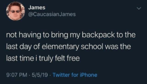 Meirl: James  @CaucasianJames  not having to bring my backpack to the  last day of elementary school was the  last time i truly felt free  9:07 PM 5/5/19 Twitter for iPhone Meirl