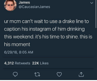 Drake, Drinking, and Instagram: James  @CaucasianJames  ur mcm can't wait to use a drake line to  caption his instagram of him drinking  this weekend. it's his time to shine. this is  his moment  6/29/18, 8:05 AM  4,312 Retweets 22K Likes