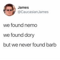 Funny, Fuck, and Never: James  CaucasianJames  we found nemo  we found dory  but we never found barb Where the fuck is Barb.