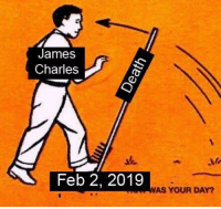 James Charles: James  Charles  Feb 2, 2019  AS YOUR DAY?