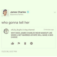 James Charles: James Charles  @james charles  who gonna tell her  xXLily BugXx A vlog channel  5 minutes ago  WHY DOES JAMES CHARLES WEAR MAKEUP LIKE  WHEN U GET MARRIED UR WIFE WILL MAKE A BAD  CHOICE  11/21/16, 6:07 PM