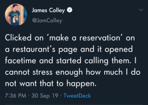 Facetime: James Colley  CRUL  INTS  @JamColley  Clicked on 'make a reservation' on  a restaurant's page and it opened  facetime and started calling them. I  cannot stress enough how much I do  not want that to happen.  7:36 PM · 30 Sep 19 · TweetDeck