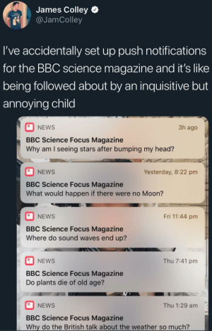But Why?: James Colley  g @JamColley  l've accidentally set up push notifications  for the BBC science magazine and it's like  being followed about by an inquisitive but  annoying child  NEWS  BBC Science Focus Magazine  Why am I seeing stars after bumping my head?  3h ago  NEWS  Yesterday, 8:22 pm  De  BBC Science Focus Magazine  What would happen if there were no Moon?  Fri 11:44 pm  NEWS  BBC Science Focus Magazine  Where do sound waves end up?  NEWS  Thu 7:41 pm  BBC Science Focus Magazine  Do plants die of old age?  NEWS  Thu 1:29 am  BBC Science Focus Magazine  Why do the British talk about the weather so much? But Why?