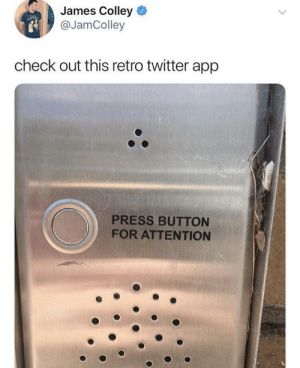 Twitter, App, and James: James Colley  @JamColley  check out this retro twitter app  PRESS BUTTON  FOR ATTENTION Now it has more buttons, but still the same function