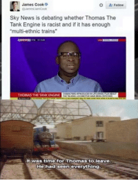 "News, Time, and Racist: James Cook  Follow  Sky News is debating whether Thomas The  Tank Engine is racist and if it has enough  ""multi-ethnic trains  THOMAS THE TANK ENGINE  Itwas time for Thomas toleave  Hehad seen evervthina"