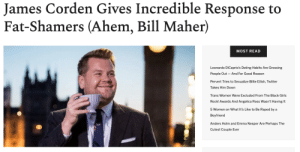 """James Corden is officially the new hero of the body positivity movement.In a brilliant monologue on Late Late Night, Corden addressed a segment from Real Time with Bill Maher in which Maher advocated for fat-shaming and claimed that """"it needed to be brought back"""" in order to fight the obesity epidemic in America.In response, Corden gave an extremely thoughtful answer in which he discussed the struggles fat people deal with on a daily basis, his own struggle with his weight, and the complex factors that lead to obesity.Continue reading here: James Corden Gives Incredible Response to  Fat-Shamers (Ahem, Bill Maher)  MOST READ  Leonardo DiCaprio's Dating Habits Are Grossing  People Out And For Good Reason  Pervert Tries to Sexualize Billie Eilish, Twitter  Takes Him Down  Trans Women Were Excluded From The Black Girls  Rock! Awards And Angelica Ross Wasn't Having It  5 Women on What It's Like to Be Raped by a  Boyfriend  Anders Holm and Emma Nesper Are Perhaps The  Cutest Couple Ever James Corden is officially the new hero of the body positivity movement.In a brilliant monologue on Late Late Night, Corden addressed a segment from Real Time with Bill Maher in which Maher advocated for fat-shaming and claimed that """"it needed to be brought back"""" in order to fight the obesity epidemic in America.In response, Corden gave an extremely thoughtful answer in which he discussed the struggles fat people deal with on a daily basis, his own struggle with his weight, and the complex factors that lead to obesity.Continue reading here"""