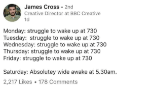 Dank, Friday, and Memes: James Cross 2nd  Creative Director at BBC Creative  1d  Monday: struggle to wake up at 730  Tuesday: struggle to wake up at 730  Wednesday: struggle to wake up at 730  Thursday: struggle to wake up at 730  Friday: struggle to wake up at 730  Saturday: Absolutey wide awake at 5.30am.  2,217 Likes 178 Comments meirl by pmrox MORE MEMES