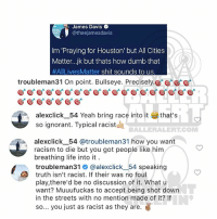 Ballerific Comment Creepin -- 🌾👀🌾 ti commentcreepin (swipe): James Davis  @theejamesdavis  Im 'Praying for Houston' but All Cities  Matter..jk but thats how dumb that  #AILivesMatter shit sounds to us  troubleman31 On point. Bullseye. Precisely.  alexclick_ 54 Yeah bring race into it that's  so ignorant. Typical racistd  BALLERALERT.COM  alexclickー54 @troubleman31 how you want  racism to die but you got people like him  breathing life into it  troubleman3丨@ @alexclickー54 speaking  truth isn't racist. If their was no foul  play,there'd be no discussion of it. What u  want? Muuufuckas to accept being shot down  in the streets with no mention made of it? If  so... you just as racist as they are. Ballerific Comment Creepin -- 🌾👀🌾 ti commentcreepin (swipe)