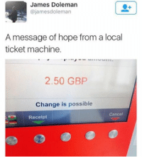 Memes, Receipt, and 🤖: James Doleman  James doleman  @james A message of hope from a local  ticket machine.  2.50 GBP  Change is possible  Cancel  Receipt Deep