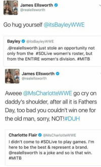 James Ellsworth Twitter OG 😂😂 -R3 -: James Ellsworth  arealellsworth  Go hug yourself  aitsBayleyWWE  Bayley  (CaitsBayleyWWE  .@realellsworth just stole an opportunity not  only from the #SDLive women's roster, but  from the ENTIRE women's division. #MITB  James Ellsworth  arealellsworth  Aweee  @MsCharlotteWWE  go cry on  daddy's shoulder, after all it is Fathers  Day, too bad you couldn't win one for  the old man, sorry, NOT  #DUH  Charlotte Flair  @MsCharlotteWWE  didn't come to #SDLive to play games. I'm  here to be the best & represent a brand.  arealellsworth is a joke and so is that win.  James Ellsworth Twitter OG 😂😂 -R3 -