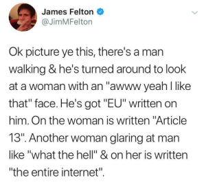 """Memes after Article 13 via /r/memes https://ift.tt/2FBlTBZ: James Felton  @JimMFelton  Ok picture ye this, there's a man  walking & he's turned around to look  at a woman with an """"awww yeah like  that"""" face. He's got """"EU"""" written on  him. On the woman is written """"Article  13"""". Another woman glaring at man  like """"what the hell"""" & on her is written  """"the entire internet"""" Memes after Article 13 via /r/memes https://ift.tt/2FBlTBZ"""