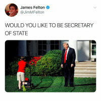 @tank.sinatra: James Felton  @JimMFelton  WOULD YOU LIKE TO BE SECRETARY  OF STATE @tank.sinatra
