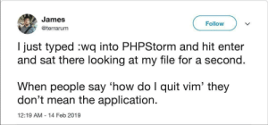 :q!: James  Follow  @terrarum  I just typed :wq into PHPStorm and hit enter  and sat there looking at my file for a second.  When people say 'how do I quit vim' the  don't mean the application.  12:19 AM 14 Feb 2019 :q!