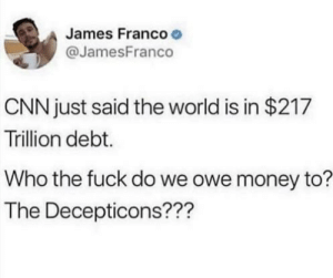 cnn.com, James Franco, and Money: James Franco  @JamesFranco  CNN just said the world is in $217  Trillion debt.  Who the fuck do we owe money to?  The Decepticons??? We're all in debt forever