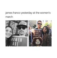 If it were not for women no man would be happy so thanks babes: james franco yesterday at the women's  march  AGUE  WOMEN  ARE  PERFECT  NOME N  ARE If it were not for women no man would be happy so thanks babes