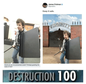 He really just did that: James Fridman  @fjamie013  Keep it safe.  SNITY  Could you put me somewhere cooler? Perhaps guarding the  gates of Hell?  DESTRUCTION 100 He really just did that
