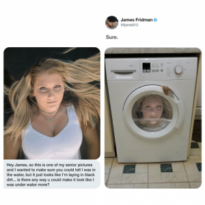 Black, Pictures, and Water: James Fridman  @fjamie013  Sure.  Hey James, so this is one of my senior pictures  and I wanted to make sure you could tell I was in  the water, but it just looks like l'm laying in black  dirt... is there any way u could make it look like l  was under water more? Make it look like I was under water