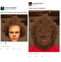 James Fridman  @fjamie013  There you go, Curlbacca  ofjamie013 can you put me in star wars?  1:25 PM-5 May 2016  5:28 PM-7 May 2016 😂😂lol -(RP @fjamie013 - 420 memesdaily Relatable dank MarchMadness HoodJokes Hilarious Comedy HoodHumor ZeroChill Jokes Funny KanyeWest KimKardashian litasf KylieJenner JustinBieber Squad Crazy Omg Accurate Kardashians Epic bieber Weed TagSomeone hiphop trump rap drake