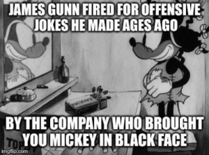 Its like the pot calling the kettle well you know.: JAMES GUNN FIRED FOR OFFENSIVE  JOKES HE MADE AGES AGo  BY THE COMPANY WHO BROUGHT  YOU MICKEY IN BLACK FACE  imgflip.com Its like the pot calling the kettle well you know.