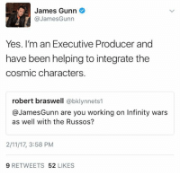 Memes, Guardians of the Galaxy, and 🤖: James Gunn  @James Gunn  Yes. I'm an Executive Producer and  have been helping to integrate the  cosmic characters.  robert braswell  abklynnets1  @James Gunn are you working on Infinity wars  as well with the Russos?  2/11/17, 3:58 PM  9 RETWEETS  52  LIKES GUARDIANS OF THE GALAXY director James Gunn has taken to twitter to explain exactly what his role in AVENGERS: INFINITY WAR is.  (Tim Costello)