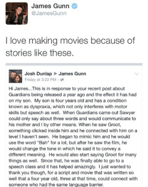 "matthewajl:  I'm not crying who's crying not me: James Gunn  @JamesGunn  I love making movies because of  stories like these  Josh DunlapJames Gunn  Friday at 3:22 PM.  Hi James...This is in response to your recent post about  Guardians being released a year ago and the effect it has had  on my son. My son is four years old and has a condition  known as dyspraxia, which not only interferes with motor  skills but speech as well. When Guardians came out Sawyer  could only say about three words and would communicate to  his mother and I by other means. When he saw Groot,  something clicked inside him and he connected with him on a  level I haven't seen. He began to mimic him and he would  use the word ""Bah"" for a lot, but after he saw the film, he  would change the tone in which he said it to convey a  different meaning. He would also start saying Groot for many  things as well. Since that, he was finally able to go to a  speech class and it has helped amazingly. I just wanted to  thank you though, for a script and movie that was written so  well that a four year old, three at that time, could connect with  someone who had the same lanquage barrier, matthewajl:  I'm not crying who's crying not me"