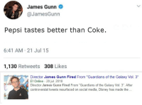 "<p>Invest? via /r/MemeEconomy <a href=""https://ift.tt/2LcnNgy"">https://ift.tt/2LcnNgy</a></p>: James Gunn  @JamesGunn  Pepsi tastes better than Coke.  6:41 AM 21 Jul 15  1,130 Retweets 308 Likes  Director James Gunn Fired From ""Guardians of the Galaxy Vol. 3""  El Online 20 jul. 2018  Director James Gunn Fired From""Guardians of the Galaxy Vol. 3"". After  controversial tweets resurfaced on social media, Disney has made th. <p>Invest? via /r/MemeEconomy <a href=""https://ift.tt/2LcnNgy"">https://ift.tt/2LcnNgy</a></p>"