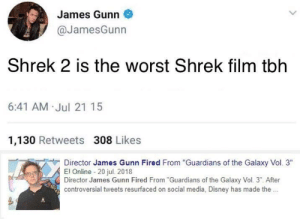 "Dude got what he deserved smh: James Gunn  @JamesGunn  Shrek 2 is the worst Shrek film tblh  6:41 AM Jul 21 15  1,130 Retweets 308 Likes  Director James Gunn Fired From ""Guardians of the Galaxy Vol. 3""  El Online 20 jul. 20118  Director James Gunn Fired From""Guardians of the Galaxy Vol. 3"". After  controversial tweets resurfaced on social media, Disney has made the. Dude got what he deserved smh"
