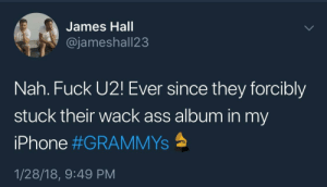 I never consented to this Bono: James Hall  @jameshall23  Nah. Fuck U2! Ever since they forcibly  stuck their wack ass album in my  iPhone #GRAMMYS  1/28/18, 9:49 PM I never consented to this Bono