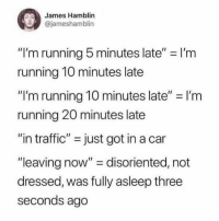 "Traffic, Girl Memes, and Running: James Hamblin  @jameshamblin  ""I'm running 5 minutes late"" = I'm  running 10 minutes late  ""I'm running 10 minutes late"" I'rm  running 20 minutes late  ""in traffic"" just got in a car  ""leaving now"" disoriented, not  dressed, was fully asleep three  seconds ago The ultimate guide to being a mess @jameshamblin"