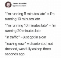 "Traffic, Running, and MeIRL: James Hamblin  @jameshamblin  ""I'm running 5 minutes late"" I'm  running 1O minutes late  ""I'm running 10 minutes late""-I'm  running 20 minutes late  ""in traffic"" - just got in a car  ""leaving now"" - disoriented, not  dressed, was fully asleep three  seconds ago Meirl"
